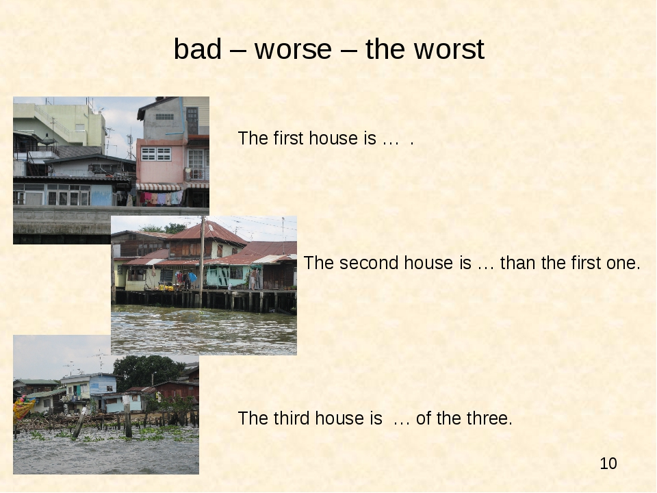 bad – worse – the worst 				The first house is … . 					The second house is …...