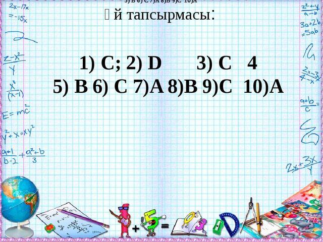 Үй тапсырмасы: 1) С; 2) D 3) C 4 5) B 6) C 7)A 8)B 9)C 10)A 5) B 6) C 7)A 8)B...
