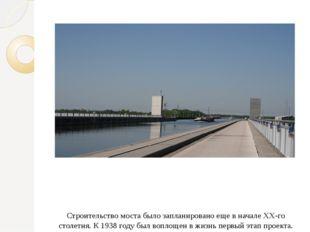 Строительство моста было запланировано еще в начале XX-го столетия. К 1938 г