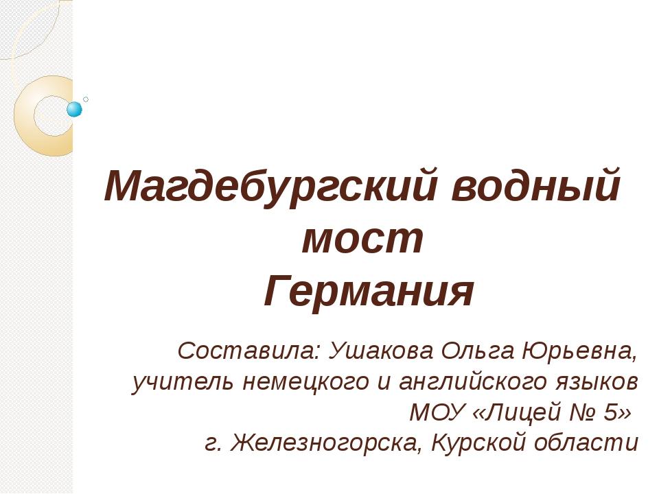 Магдебургский водный мост Германия Составила: Ушакова Ольга Юрьевна, учитель...