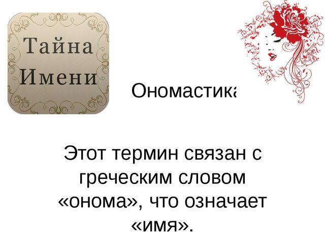 Ономастика Этот термин связан с греческим словом «онома», что означает «имя».