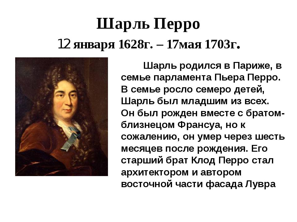 Шарль Перро 12 января 1628г. – 17мая 1703г. Шарль родился в Париже, в семье п...