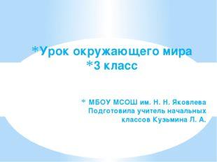 Урок окружающего мира 3 класс МБОУ МСОШ им. Н. Н. Яковлева Подготовила учител