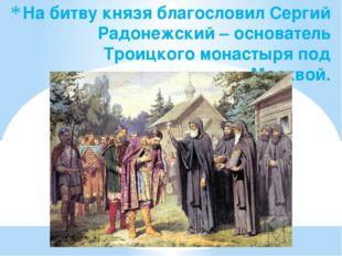 На битву князя благословил Сергий Радонежский – основатель Троицкого монастыр