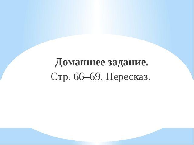 Домашнее задание. Стр. 66–69. Пересказ.