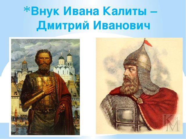 Внук Ивана Калиты – Дмитрий Иванович