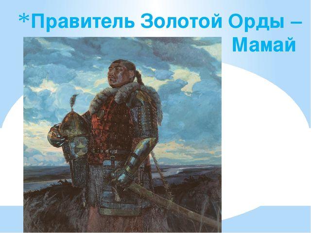 Правитель Золотой Орды – Мамай