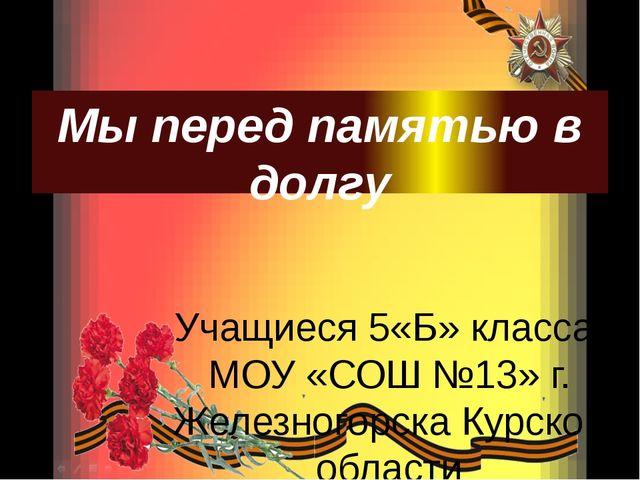 Мы перед памятью в долгу Учащиеся 5«Б» класса МОУ «СОШ №13» г. Железногорска...