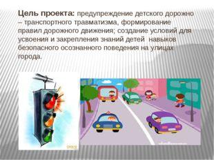Цель проекта: предупреждение детского дорожно – транспортного травматизма, фо