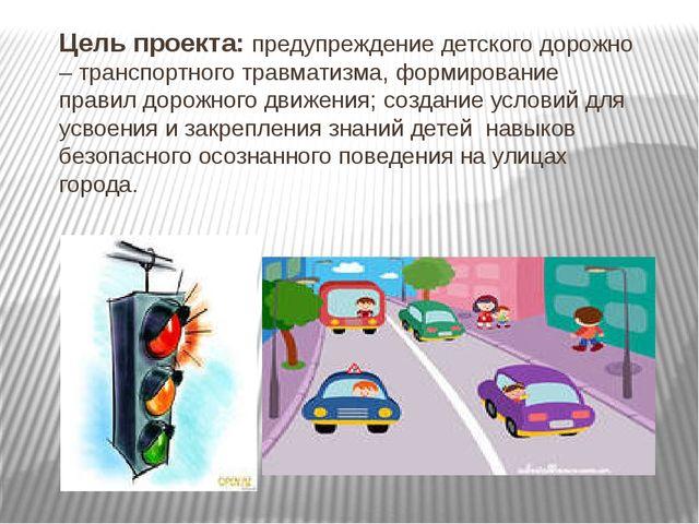 Цель проекта: предупреждение детского дорожно – транспортного травматизма, фо...