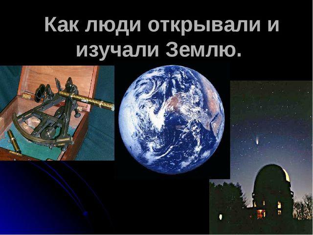 Как люди открывали и изучали Землю.
