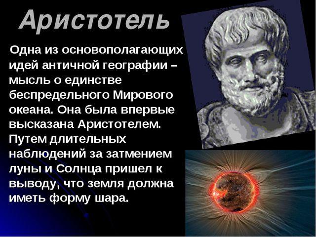 Аристотель Одна из основополагающих идей античной географии – мысль о единств...