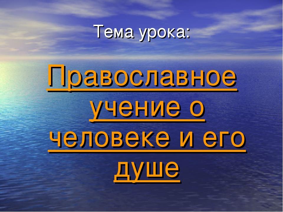 Тема урока: Православное учение о человеке и его душе