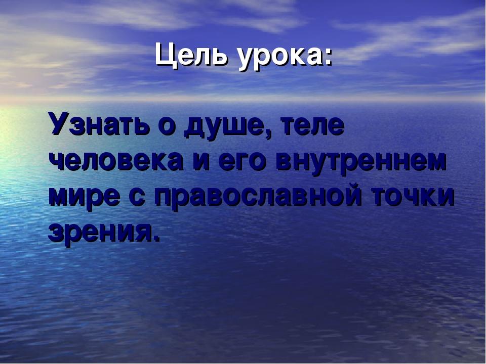 Цель урока: Узнать о душе, теле человека и его внутреннем мире с православной...