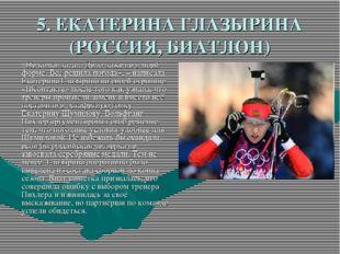 5. ЕКАТЕРИНА ГЛАЗЫРИНА (РОССИЯ, БИАТЛОН) «Не команда, а... Дело даже не в мое