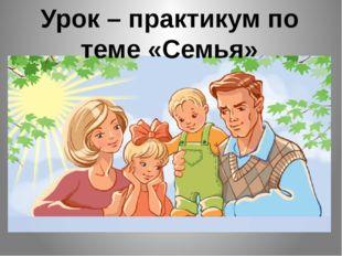 Урок – практикум по теме «Семья»