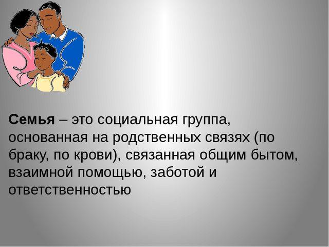 Семья – это социальная группа, основанная на родственных связях (по браку, по...