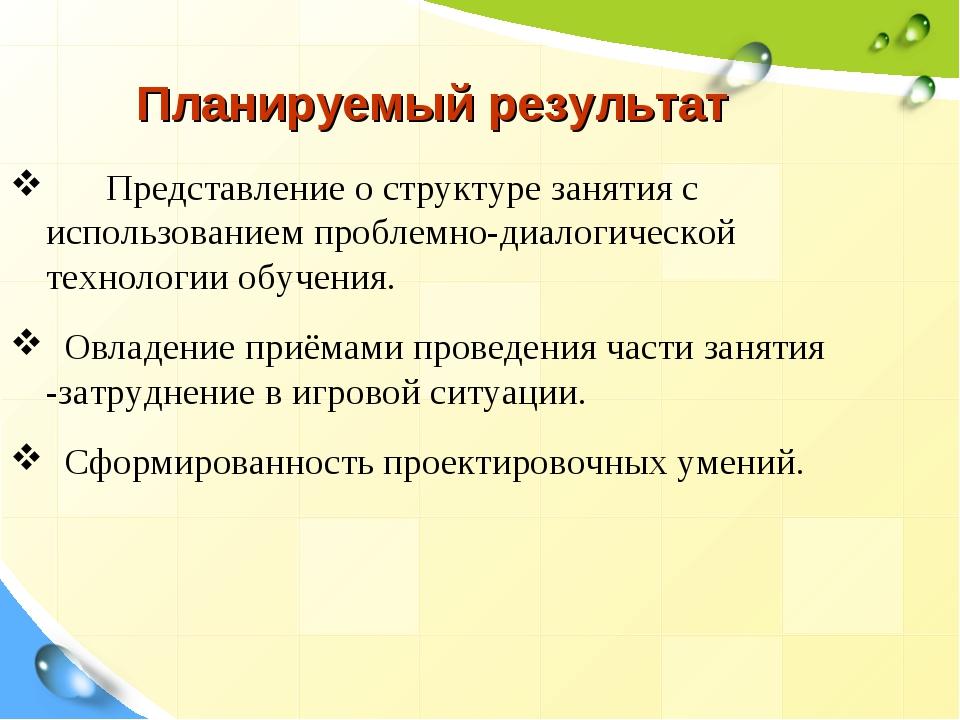 Планируемый результат Представление о структуре занятия с использованием про...