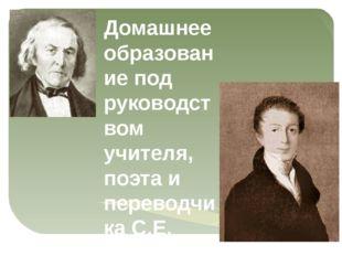 Домашнее образование под руководством учителя, поэта и переводчика С.Е. Раича
