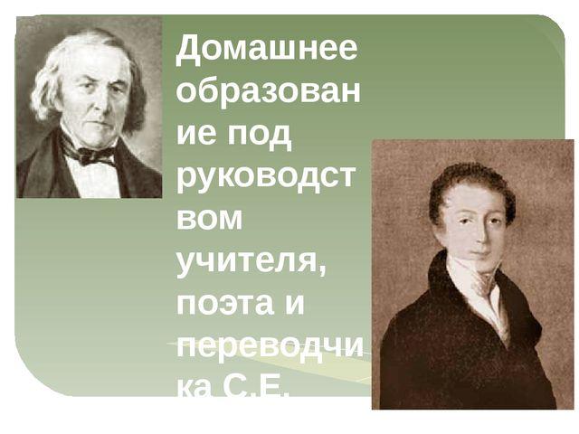 Домашнее образование под руководством учителя, поэта и переводчика С.Е. Раича...