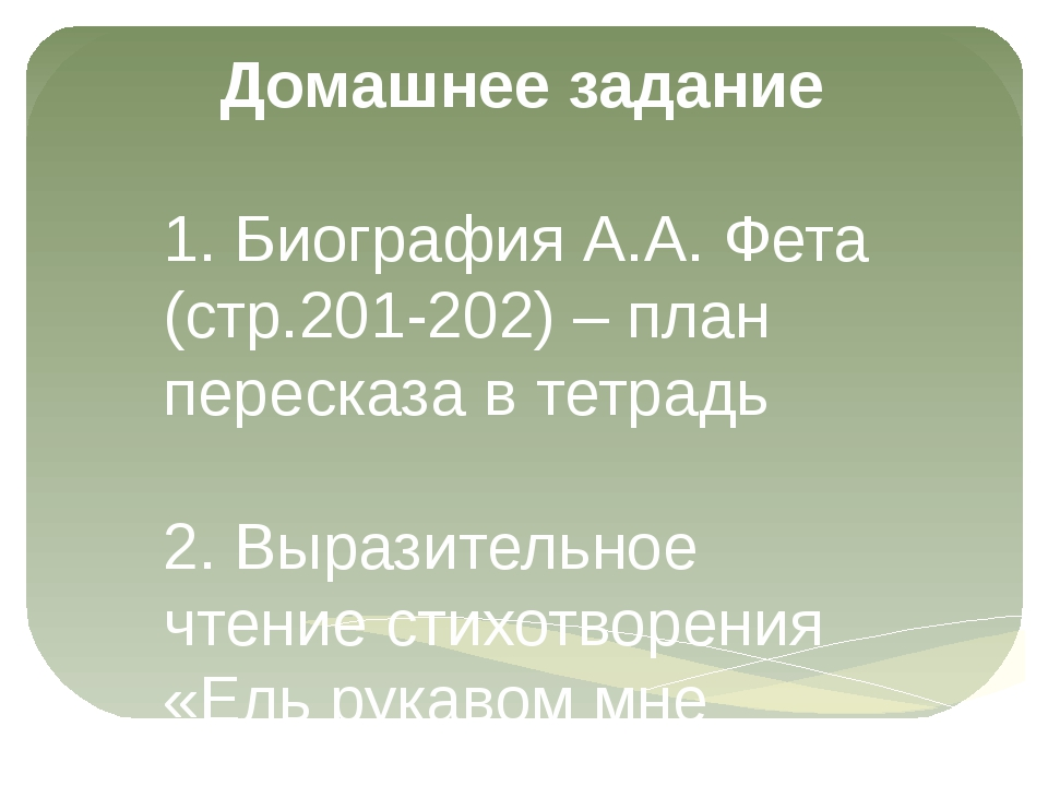 Домашнее задание 1. Биография А.А. Фета (стр.201-202) – план пересказа в тетр...