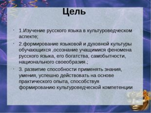 Цель 1.Изучение русского языка в культуроведческом аспекте; 2.формирование яз