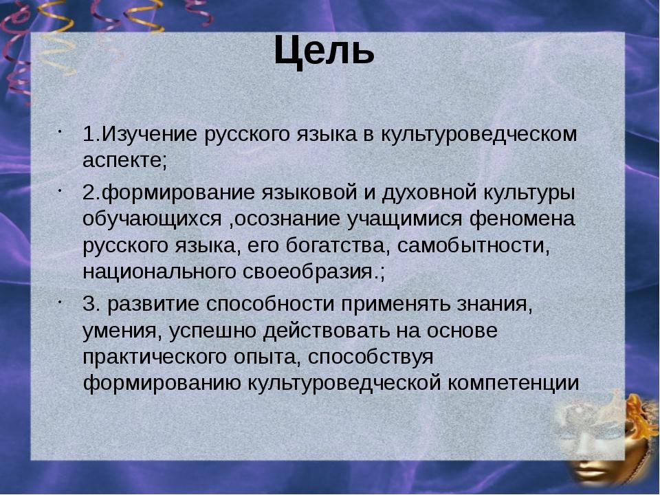 Цель 1.Изучение русского языка в культуроведческом аспекте; 2.формирование яз...
