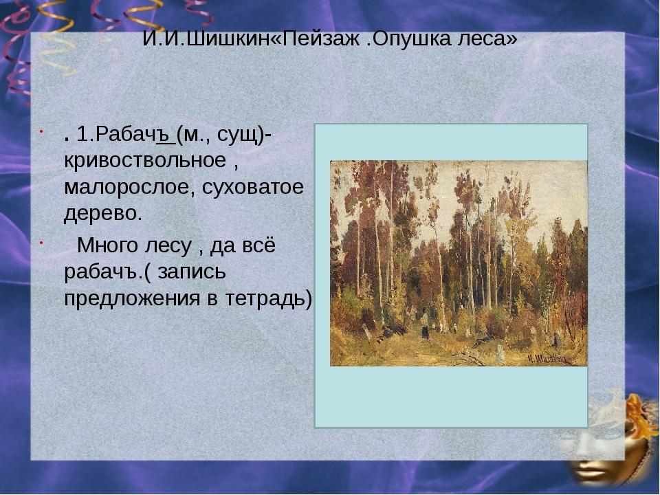 И.И.Шишкин«Пейзаж .Опушка леса» . 1.Рабачъ (м., сущ)- кривоствольное , малоро...