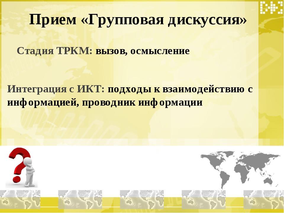 Прием «Групповая дискуссия» Стадия ТРКМ: вызов, осмысление Интеграция с ИКТ:...