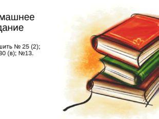 Домашнее задание Решить № 25 (2); № 30 (в); №13.