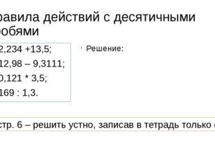 Правила действий с десятичными дробями 2,234 +13,5; 12,98 – 9,3111; 0,121 * 3