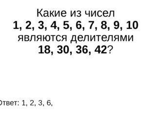 Какие из чисел 1, 2, 3, 4, 5, 6, 7, 8, 9, 10 являются делителями 18, 30, 36,