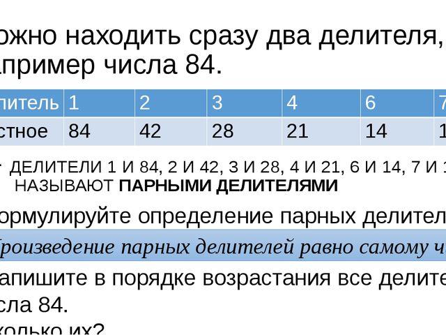 Можно находить сразу два делителя, например числа 84. ДЕЛИТЕЛИ 1 И 84, 2 И 42...