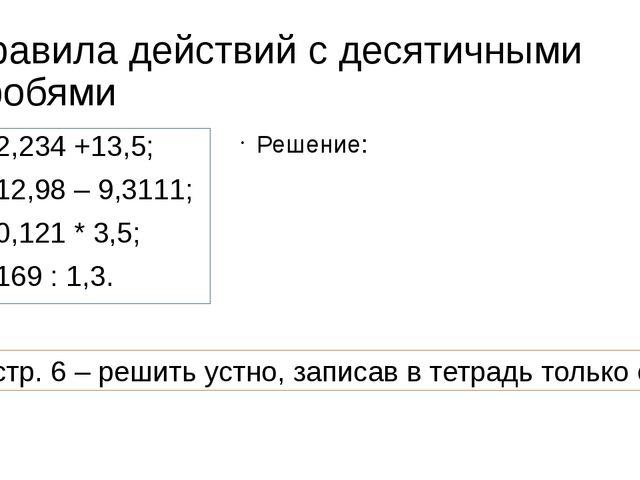Правила действий с десятичными дробями 2,234 +13,5; 12,98 – 9,3111; 0,121 * 3...