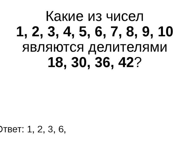 Какие из чисел 1, 2, 3, 4, 5, 6, 7, 8, 9, 10 являются делителями 18, 30, 36,...
