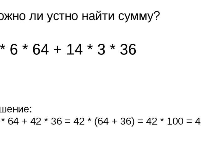 Можно ли устно найти сумму? 7 * 6 * 64 + 14 * 3 * 36 Решение: 42 * 64 + 42 *...