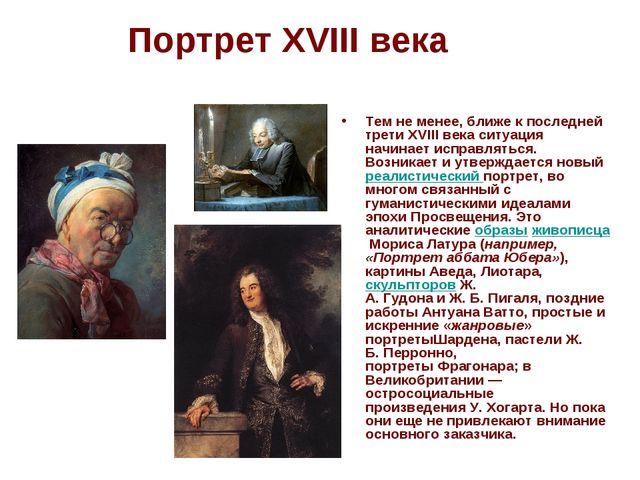 Портрет XVIII века Тем не менее, ближе к последней трети XVIII века ситуация...