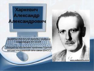 Харкевич Александр Александрович Директор Института проблем передачи информац