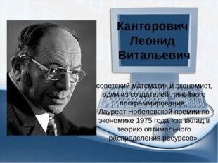 Канторович Леонид Витальевич советский математик и экономист, один из создате