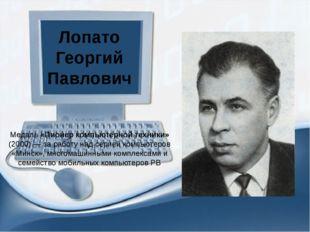 Лопато Георгий Павлович Медаль «Пионер компьютерной техники» (2000) — за рабо