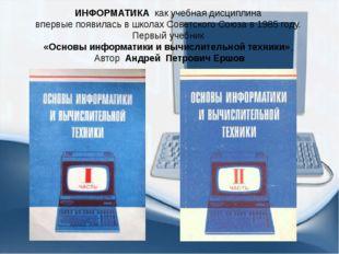 ИНФОРМАТИКА как учебная дисциплина впервые появилась в школах Советского Союз