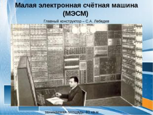 Малая электронная счётная машина (МЭСМ) занимаемая площадь: 60 кв.м Главный к