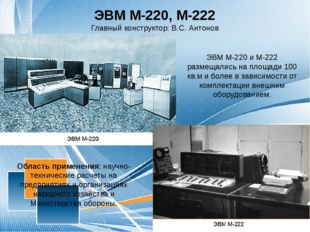 ЭВМ М-220, М-222 Главный конструктор: В.С. Антонов Область применения: научно