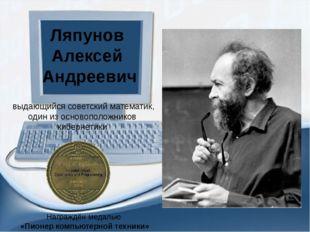 выдающийся советский математик, один из основоположников кибернетики Ляпунов