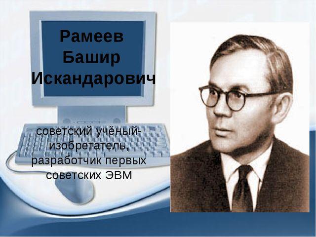 советский учёный-изобретатель, разработчик первых советских ЭВМ Рамеев Башир...