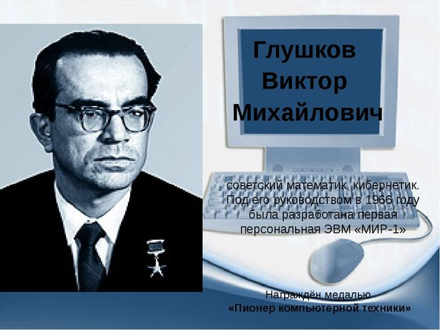Глушков Виктор Михайлович советский математик, кибернетик. Под его руководств...