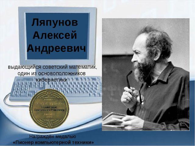 выдающийся советский математик, один из основоположников кибернетики Ляпунов...