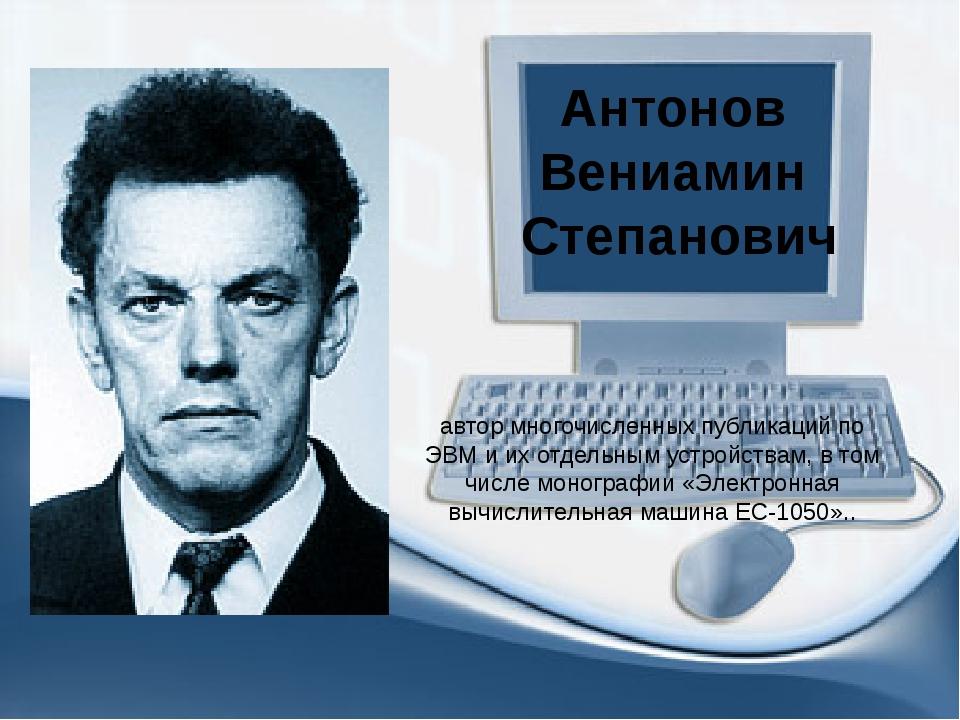 Антонов Вениамин Степанович автор многочисленных публикаций по ЭВМ и их отдел...