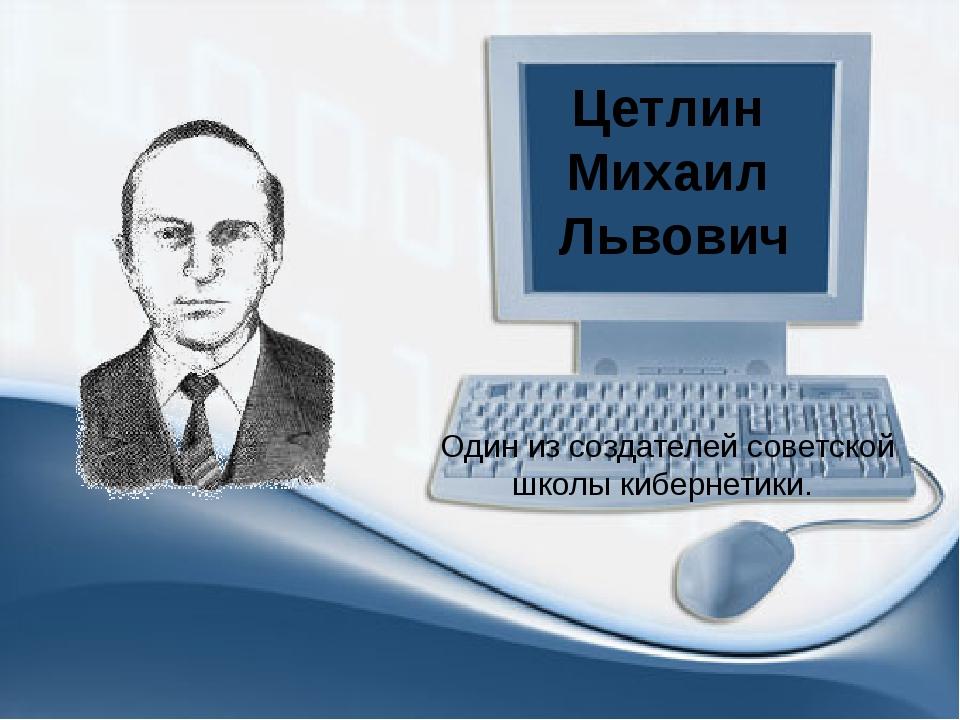 Цетлин Михаил Львович Один из создателей советской школы кибернетики.