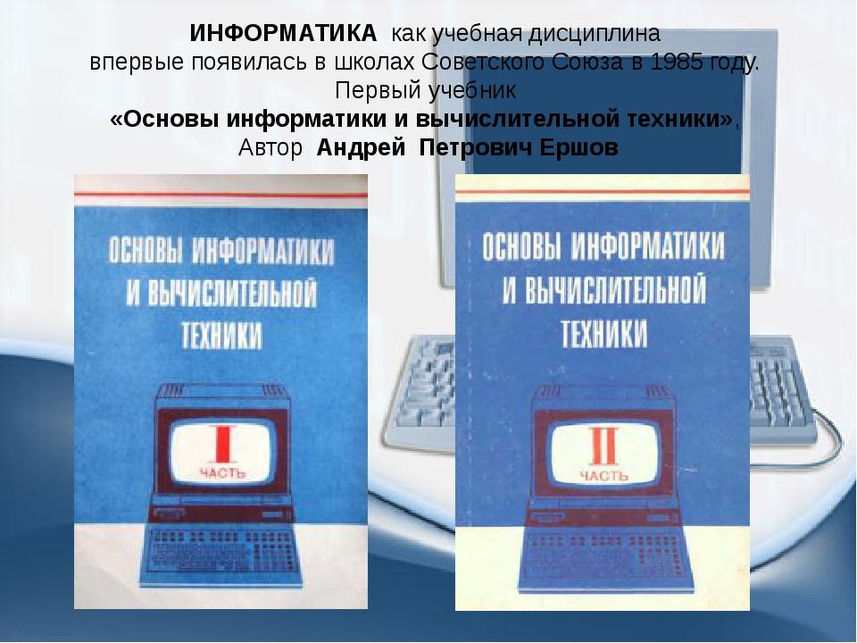 ИНФОРМАТИКА как учебная дисциплина впервые появилась в школах Советского Союз...